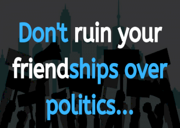 Don't ruin your friendship over politics; even arch-rivals are buddies outside.