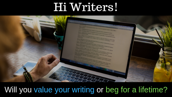 "Hi Writers! Decide now whether you want to ""value your writing"" or ""beg for a lifetime"""