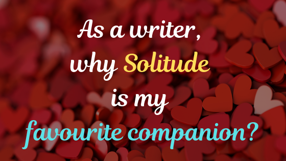 As A Writer, Why Solitude Is My Favourite Companion?