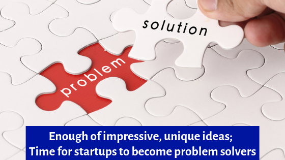 Enough of impressive, unique ideas - Time for startups to become problem solvers